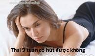 thai-9-tuan-co-hut-duoc-khong
